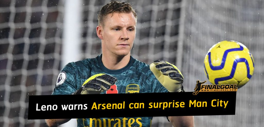 Bernd Leno identifies two reasons Arsenal can surprise Man City