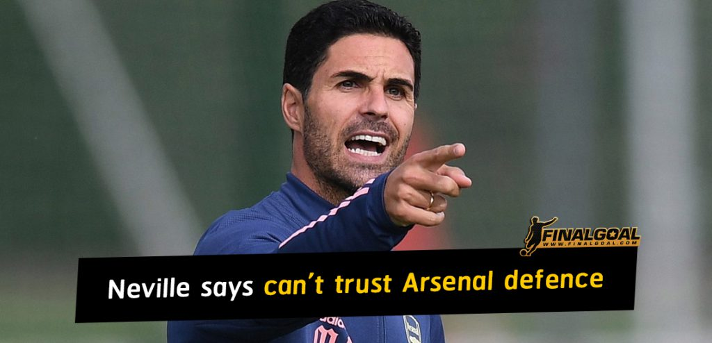 Gary Neville says Arsenal defence cannot be trusted