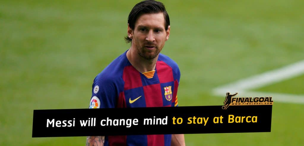 Lionel Messi will change mind and stay at Barcelona until 2021