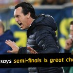 Unai Emery says breaking barrier of the semi-finals is the great challenge